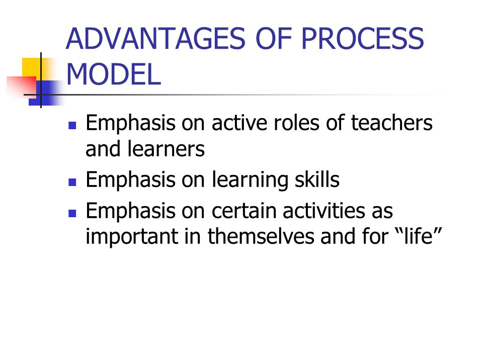 ADVANTAGES OF PROCESS MODEL Emphasis on active roles of teachers and learners Emphasis on learning skills Emphasis on certain activities as important