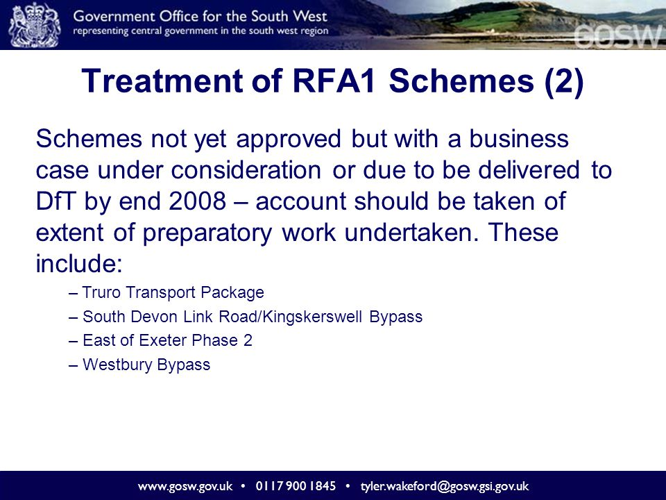 www.gosw.gov.uk 0117 900 1845 tyler.wakeford@gosw.gsi.gov.uk Treatment of RFA1 Schemes (2) Schemes not yet approved but with a business case under con