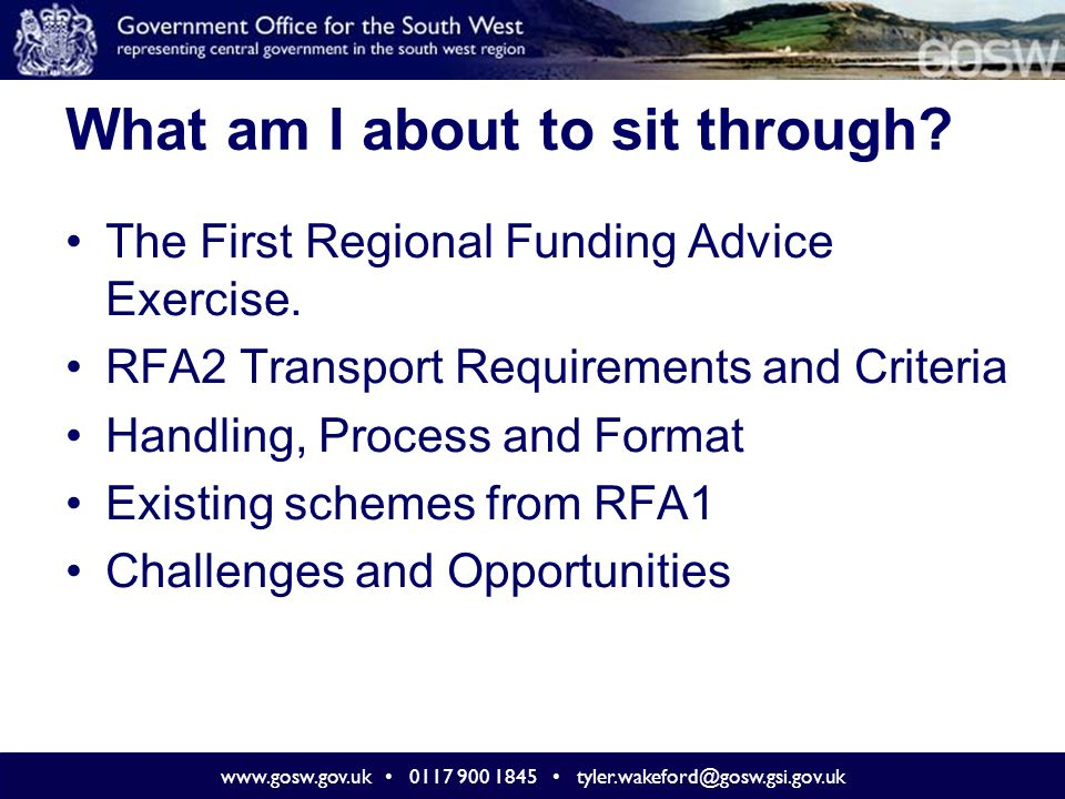 www.gosw.gov.uk 0117 900 1845 tyler.wakeford@gosw.gsi.gov.uk Treatment of RFA1 Schemes (2) Schemes not yet approved but with a business case under consideration or due to be delivered to DfT by end 2008 – account should be taken of extent of preparatory work undertaken.