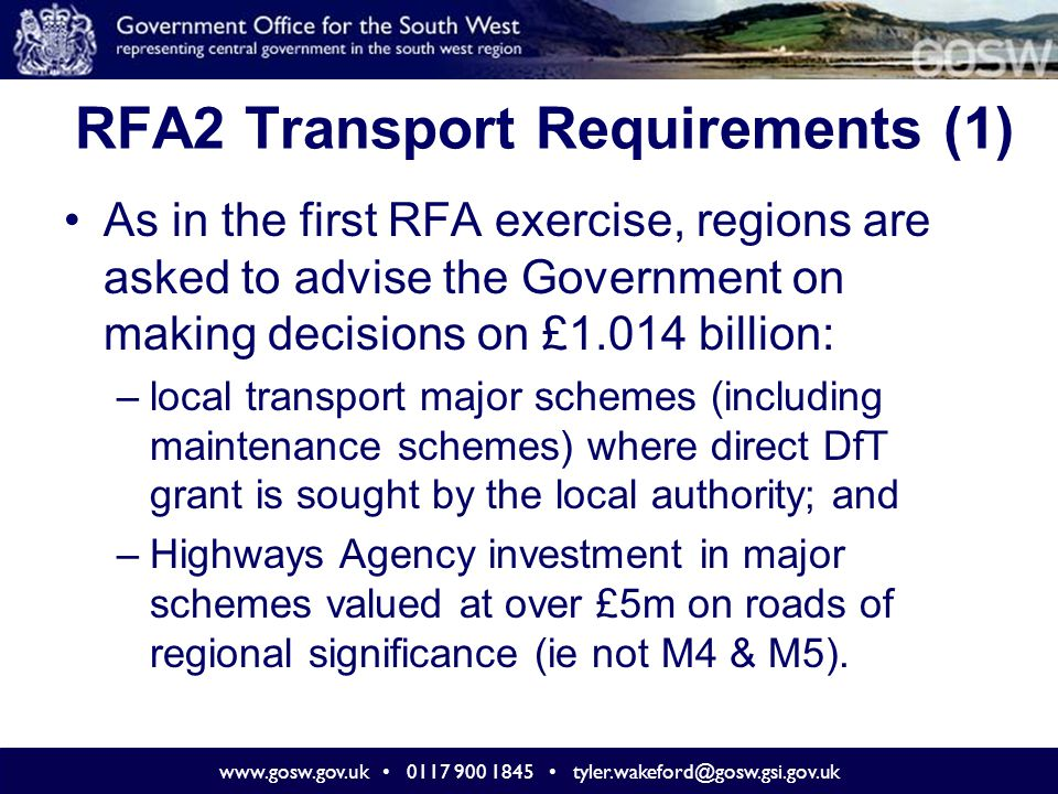 www.gosw.gov.uk 0117 900 1845 tyler.wakeford@gosw.gsi.gov.uk RFA2 Transport Requirements (2) Under the RFA2 guidance, regions are also asked to advise the Government on making decisions on £1.778 billion: –local integrated transport and maintenance block funding (post 2010 – 11) – proposals as to the relative size and distribution of these budgets (including the proportions of funding to be allocated between blocks and major schemes).