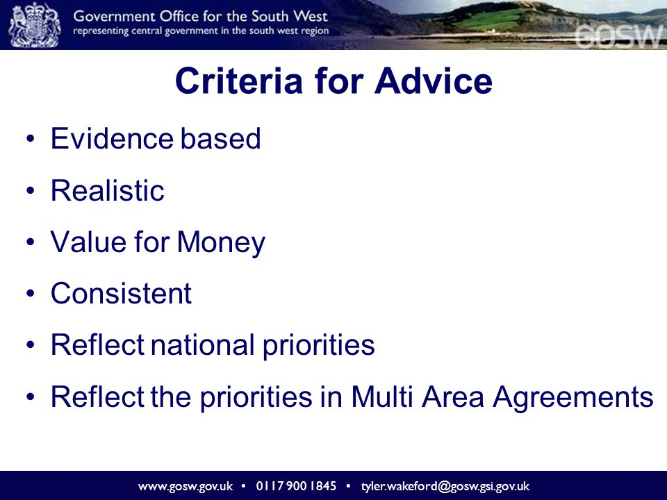 www.gosw.gov.uk 0117 900 1845 tyler.wakeford@gosw.gsi.gov.uk Criteria for Advice Evidence based Realistic Value for Money Consistent Reflect national