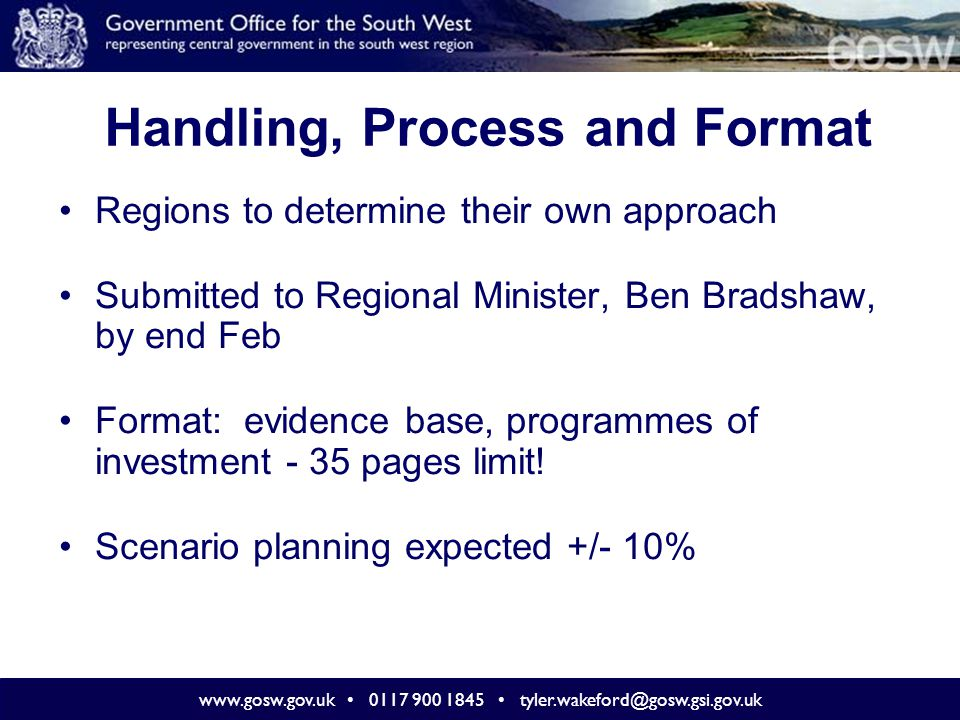 www.gosw.gov.uk 0117 900 1845 tyler.wakeford@gosw.gsi.gov.uk Input and Ownership '…advice will be more credible if it is based on a wide consensus and reflects the views of the broadest range of stakeholders, including the business community, social, environmental and economic partners, and the third sector.' Taken from 'RFA : Guidance on Preparing Advice' development of component priorities overall advice Hugely important that this is a joined-up, strategic response