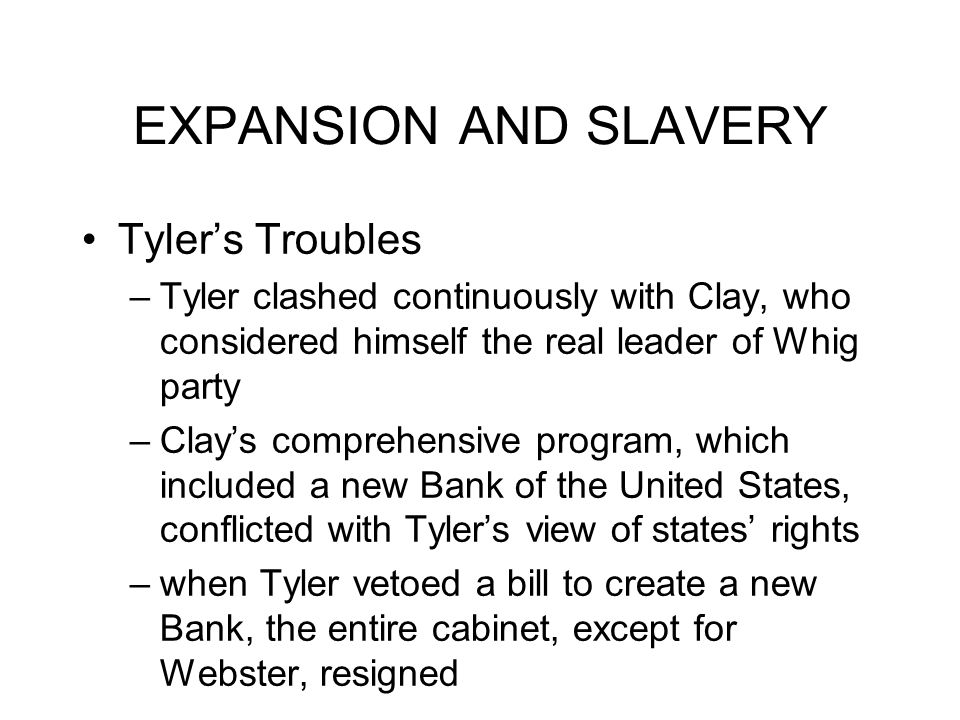 EXPANSION AND SLAVERY Tyler's Troubles –Tyler clashed continuously with Clay, who considered himself the real leader of Whig party –Clay's comprehensive program, which included a new Bank of the United States, conflicted with Tyler's view of states' rights –when Tyler vetoed a bill to create a new Bank, the entire cabinet, except for Webster, resigned