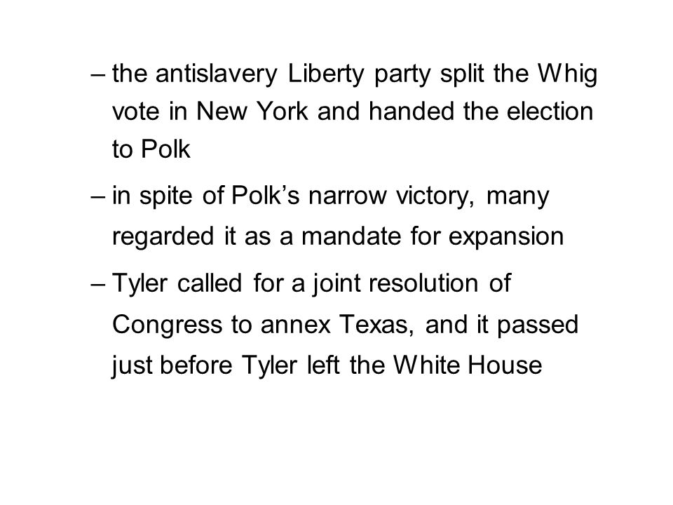 –the antislavery Liberty party split the Whig vote in New York and handed the election to Polk –in spite of Polk's narrow victory, many regarded it as a mandate for expansion –Tyler called for a joint resolution of Congress to annex Texas, and it passed just before Tyler left the White House