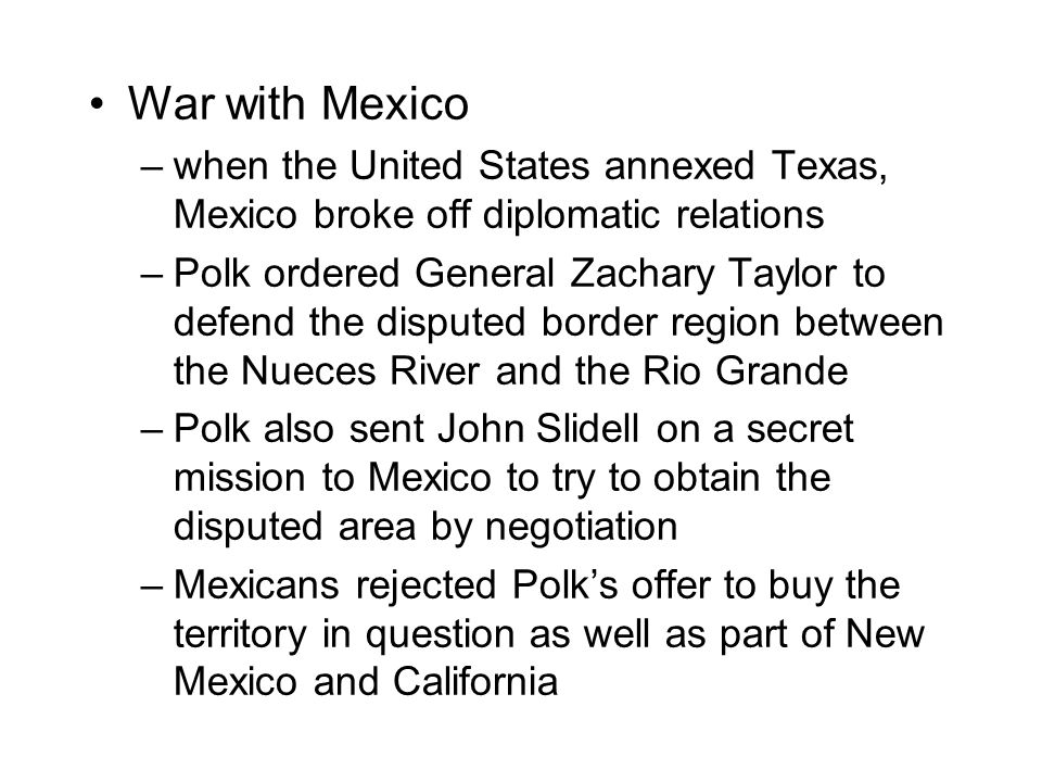 War with Mexico –when the United States annexed Texas, Mexico broke off diplomatic relations –Polk ordered General Zachary Taylor to defend the disputed border region between the Nueces River and the Rio Grande –Polk also sent John Slidell on a secret mission to Mexico to try to obtain the disputed area by negotiation –Mexicans rejected Polk's offer to buy the territory in question as well as part of New Mexico and California