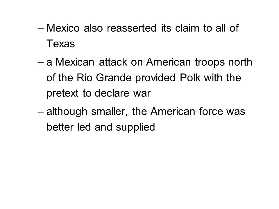 –Mexico also reasserted its claim to all of Texas –a Mexican attack on American troops north of the Rio Grande provided Polk with the pretext to declare war –although smaller, the American force was better led and supplied