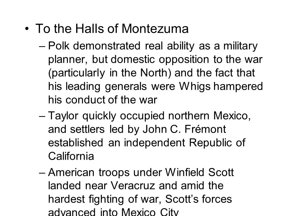 To the Halls of Montezuma –Polk demonstrated real ability as a military planner, but domestic opposition to the war (particularly in the North) and the fact that his leading generals were Whigs hampered his conduct of the war –Taylor quickly occupied northern Mexico, and settlers led by John C.