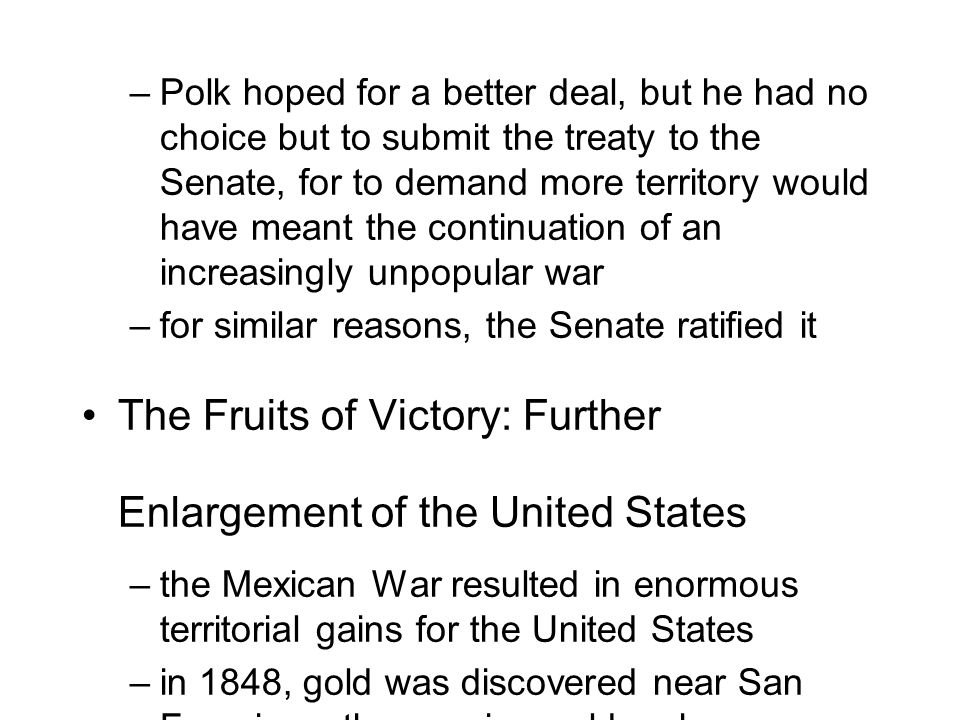 –Polk hoped for a better deal, but he had no choice but to submit the treaty to the Senate, for to demand more territory would have meant the continuation of an increasingly unpopular war –for similar reasons, the Senate ratified it The Fruits of Victory: Further Enlargement of the United States –the Mexican War resulted in enormous territorial gains for the United States –in 1848, gold was discovered near San Francisco; the ensuing gold rush accelerated settlement of the Pacific coast