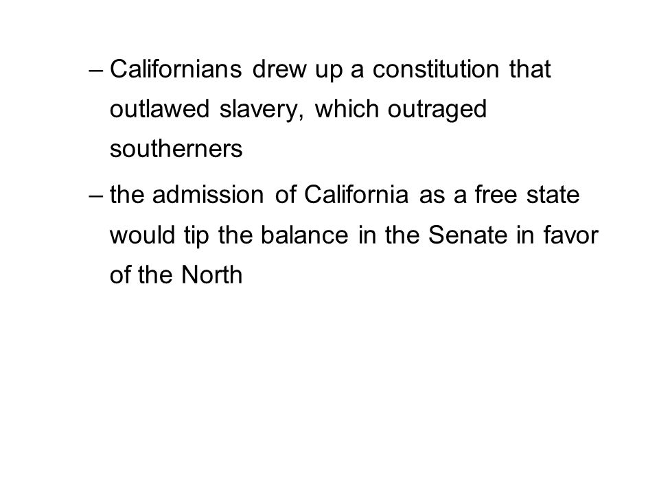 –Californians drew up a constitution that outlawed slavery, which outraged southerners –the admission of California as a free state would tip the bala