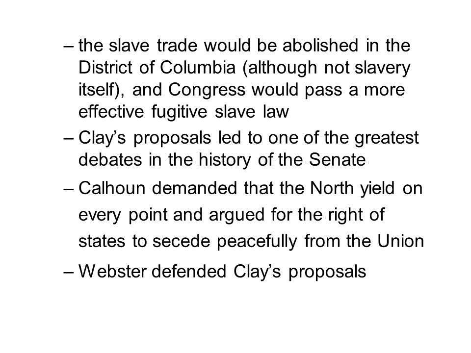 –the slave trade would be abolished in the District of Columbia (although not slavery itself), and Congress would pass a more effective fugitive slave law –Clay's proposals led to one of the greatest debates in the history of the Senate –Calhoun demanded that the North yield on every point and argued for the right of states to secede peacefully from the Union –Webster defended Clay's proposals