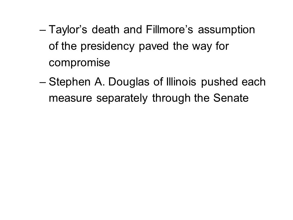 –Taylor's death and Fillmore's assumption of the presidency paved the way for compromise –Stephen A. Douglas of Illinois pushed each measure separatel