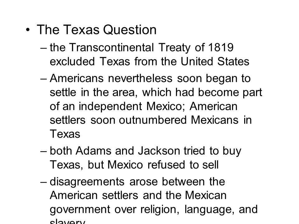 The Texas Question –the Transcontinental Treaty of 1819 excluded Texas from the United States –Americans nevertheless soon began to settle in the area, which had become part of an independent Mexico; American settlers soon outnumbered Mexicans in Texas –both Adams and Jackson tried to buy Texas, but Mexico refused to sell –disagreements arose between the American settlers and the Mexican government over religion, language, and slavery