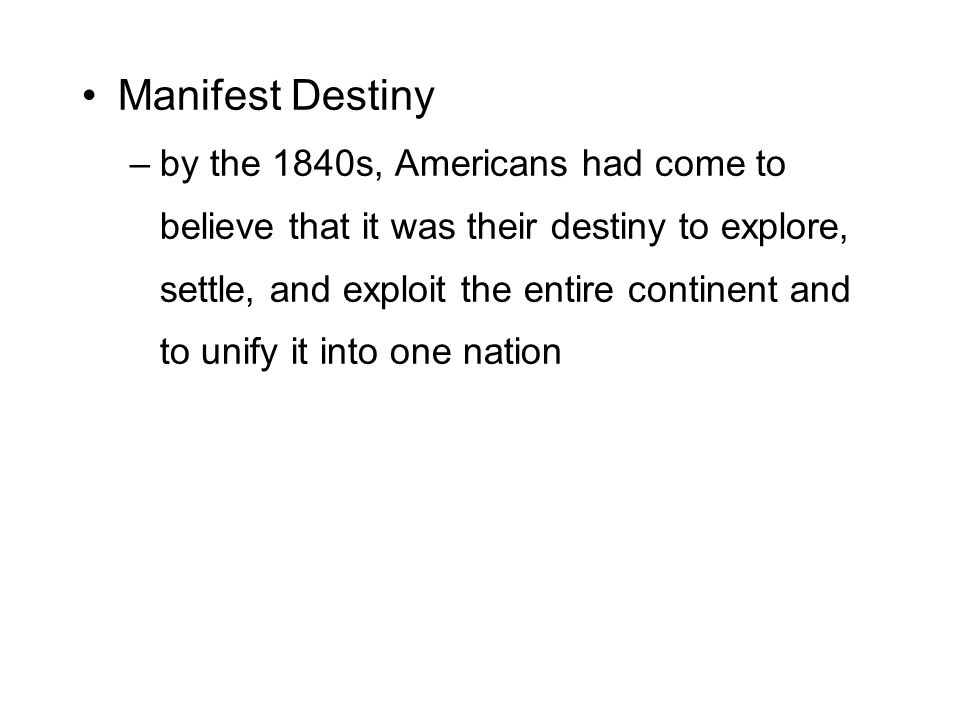 Manifest Destiny –by the 1840s, Americans had come to believe that it was their destiny to explore, settle, and exploit the entire continent and to unify it into one nation