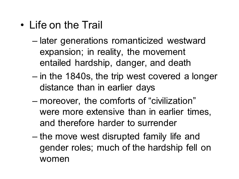 Life on the Trail –later generations romanticized westward expansion; in reality, the movement entailed hardship, danger, and death –in the 1840s, the trip west covered a longer distance than in earlier days –moreover, the comforts of civilization were more extensive than in earlier times, and therefore harder to surrender –the move west disrupted family life and gender roles; much of the hardship fell on women