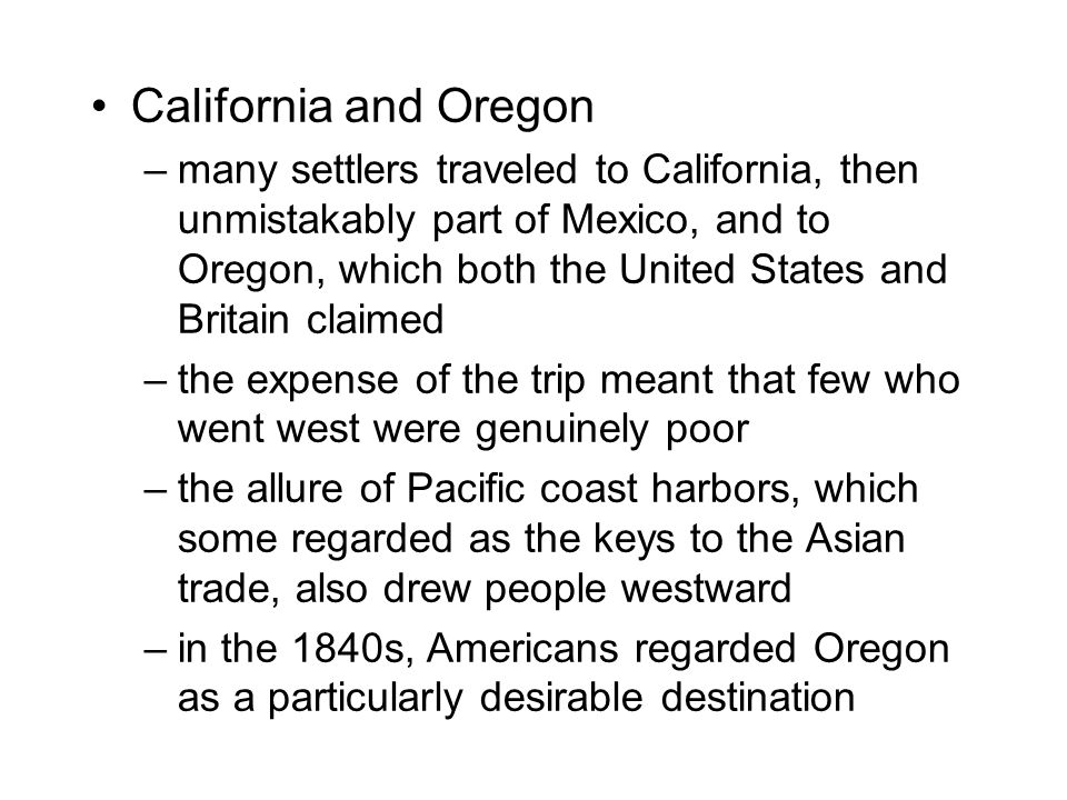 California and Oregon –many settlers traveled to California, then unmistakably part of Mexico, and to Oregon, which both the United States and Britain claimed –the expense of the trip meant that few who went west were genuinely poor –the allure of Pacific coast harbors, which some regarded as the keys to the Asian trade, also drew people westward –in the 1840s, Americans regarded Oregon as a particularly desirable destination