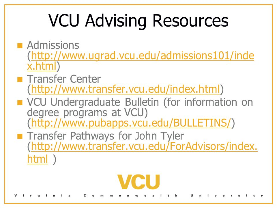 VCU Advising Resources Admissions (http://www.ugrad.vcu.edu/admissions101/inde x.html)http://www.ugrad.vcu.edu/admissions101/inde x.html Transfer Center (http://www.transfer.vcu.edu/index.html)http://www.transfer.vcu.edu/index.html VCU Undergraduate Bulletin (for information on degree programs at VCU) (http://www.pubapps.vcu.edu/BULLETINS/)http://www.pubapps.vcu.edu/BULLETINS/ Transfer Pathways for John Tyler (http://www.transfer.vcu.edu/ForAdvisors/index.