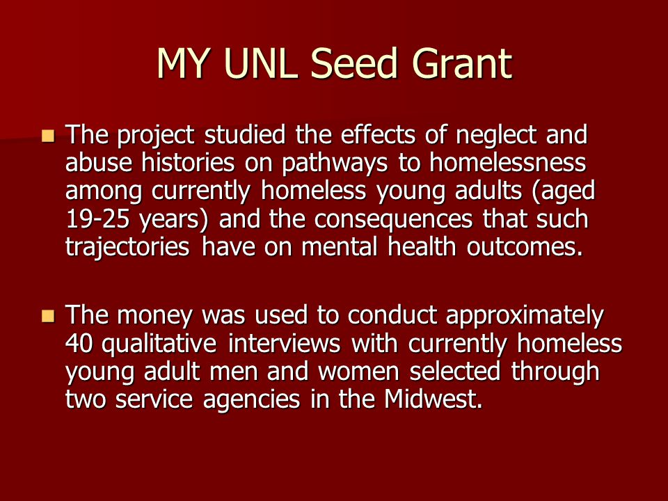 MY UNL Seed Grant The project studied the effects of neglect and abuse histories on pathways to homelessness among currently homeless young adults (aged 19-25 years) and the consequences that such trajectories have on mental health outcomes.