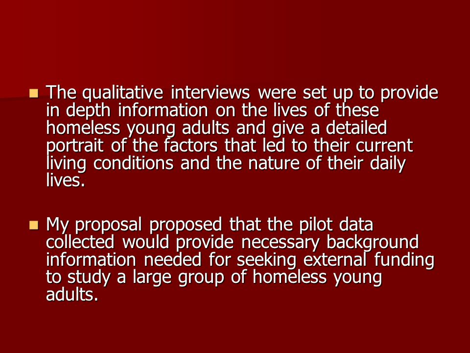 The qualitative interviews were set up to provide in depth information on the lives of these homeless young adults and give a detailed portrait of the factors that led to their current living conditions and the nature of their daily lives.