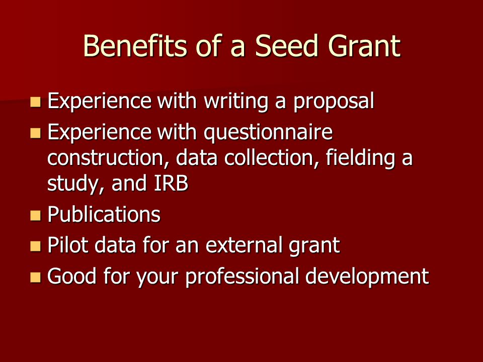 Benefits of a Seed Grant Experience with writing a proposal Experience with writing a proposal Experience with questionnaire construction, data collection, fielding a study, and IRB Experience with questionnaire construction, data collection, fielding a study, and IRB Publications Publications Pilot data for an external grant Pilot data for an external grant Good for your professional development Good for your professional development