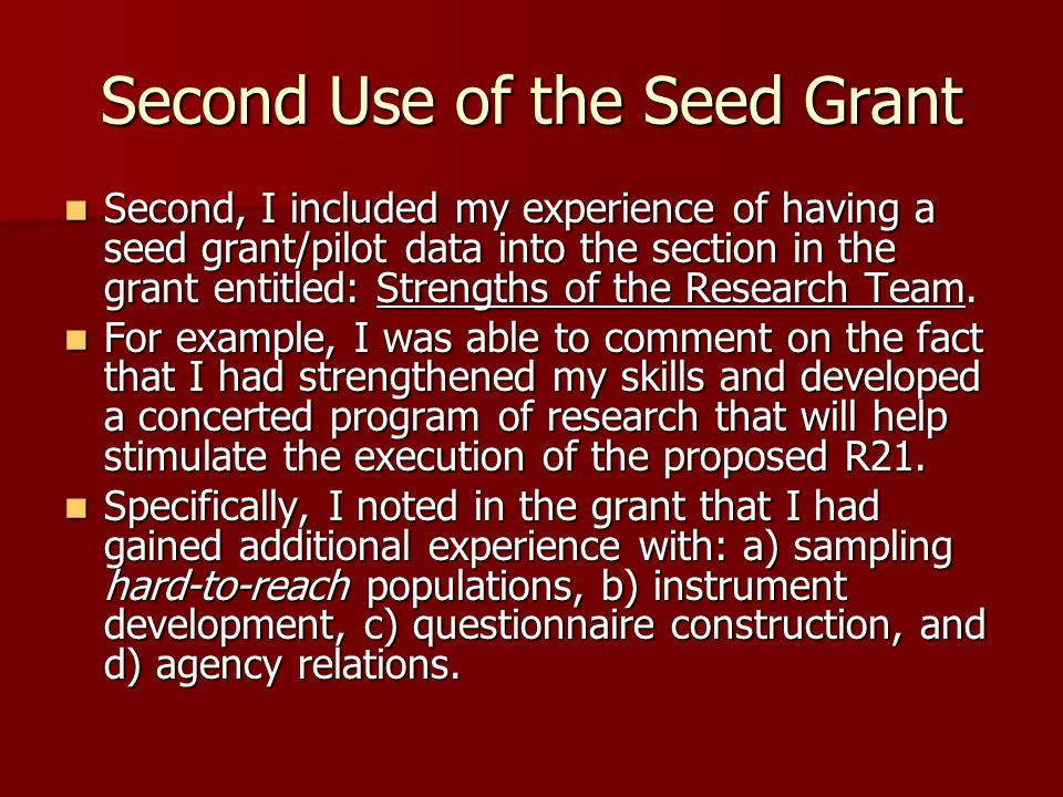 Second Use of the Seed Grant Second, I included my experience of having a seed grant/pilot data into the section in the grant entitled: Strengths of the Research Team.
