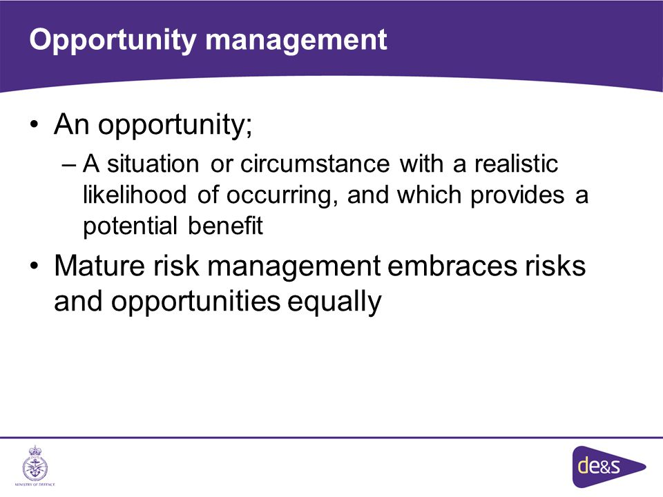 Opportunity management An opportunity; –A situation or circumstance with a realistic likelihood of occurring, and which provides a potential benefit Mature risk management embraces risks and opportunities equally