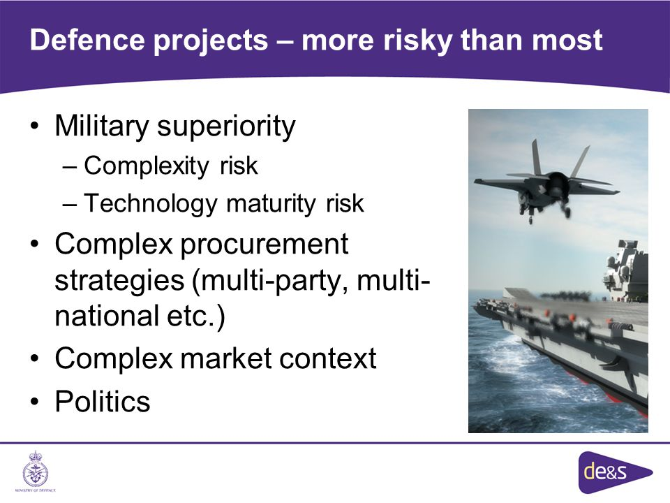 Defence projects – more risky than most Military superiority –Complexity risk –Technology maturity risk Complex procurement strategies (multi-party, multi- national etc.) Complex market context Politics
