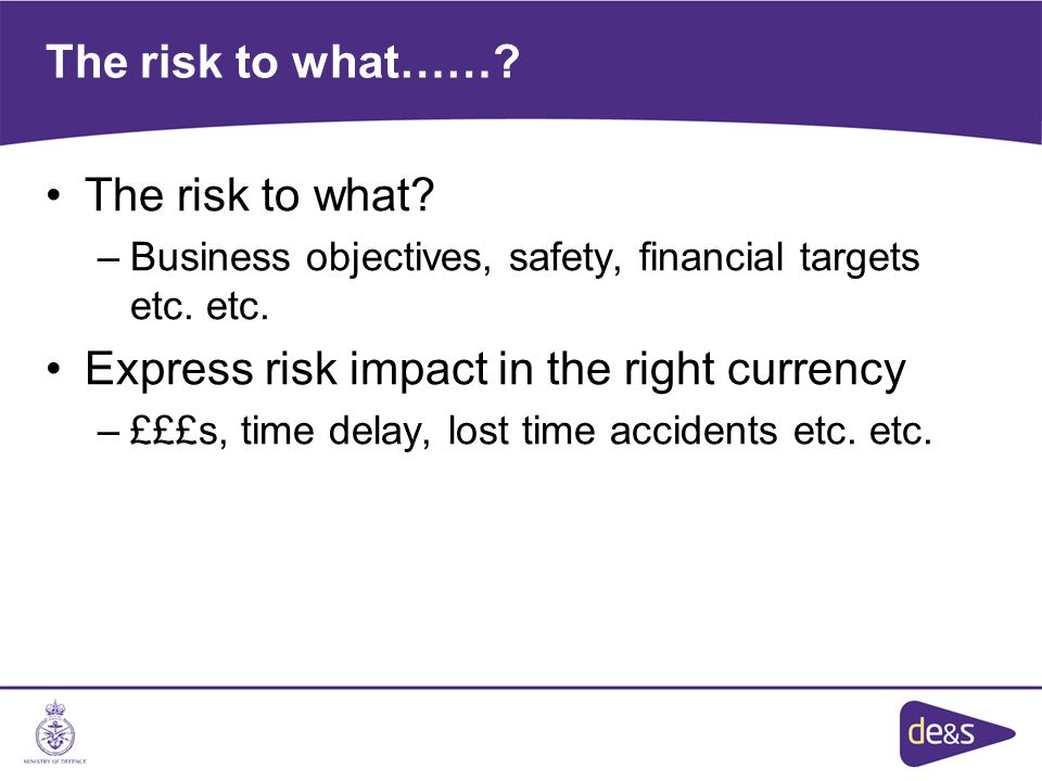 The risk to what……. The risk to what. –Business objectives, safety, financial targets etc.
