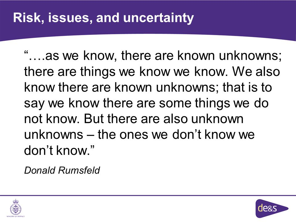Risk, issues, and uncertainty ….as we know, there are known unknowns; there are things we know we know.