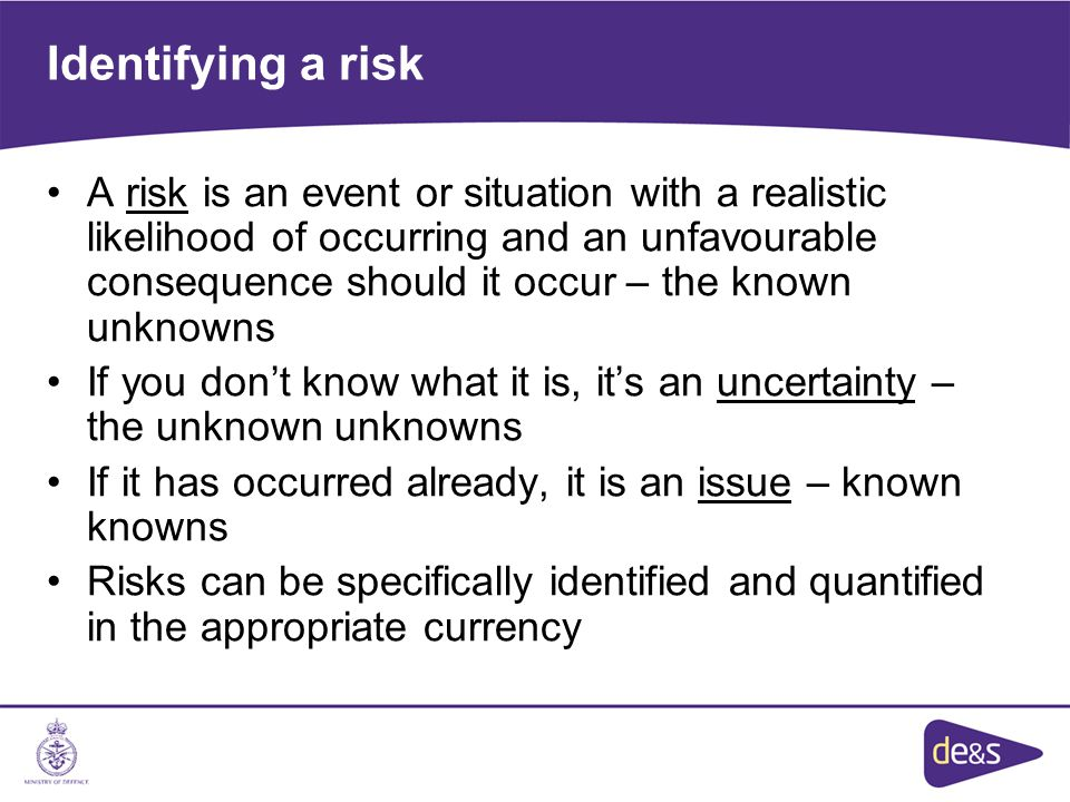 Identifying a risk A risk is an event or situation with a realistic likelihood of occurring and an unfavourable consequence should it occur – the known unknowns If you don't know what it is, it's an uncertainty – the unknown unknowns If it has occurred already, it is an issue – known knowns Risks can be specifically identified and quantified in the appropriate currency