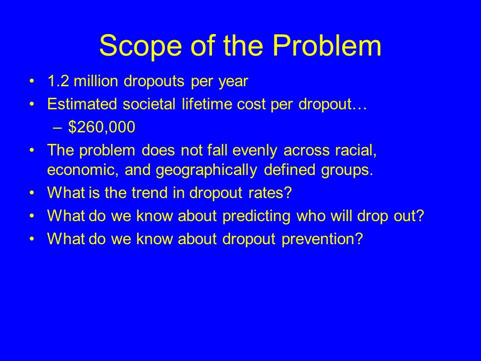 Scope of the Problem 1.2 million dropouts per year Estimated societal lifetime cost per dropout… –$260,000 The problem does not fall evenly across racial, economic, and geographically defined groups.