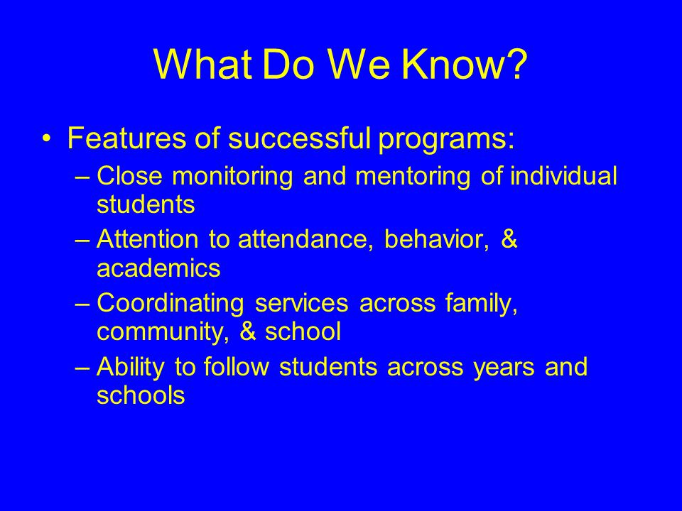 What Do We Know? Features of successful programs: –Close monitoring and mentoring of individual students –Attention to attendance, behavior, & academi