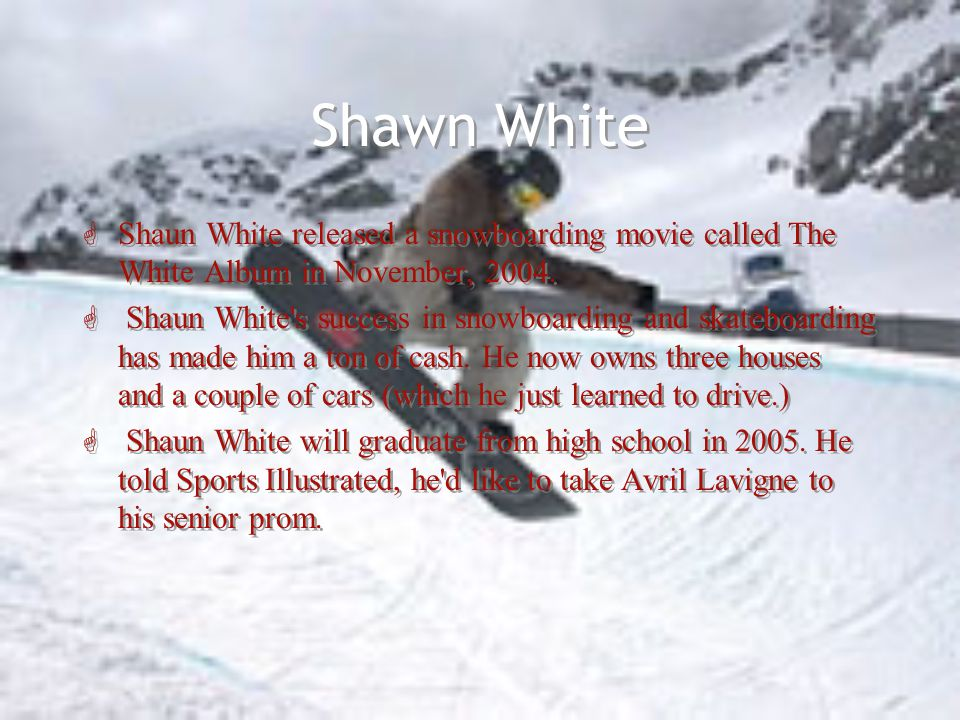Shawn White G Shaun White released a snowboarding movie called The White Album in November, 2004.