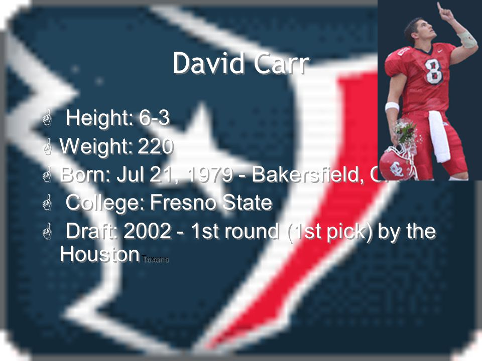David Carr  Height: 6-3  Weight: 220  Born: Jul 21, 1979 - Bakersfield, CA G College: Fresno State G Draft: 2002 - 1st round (1st pick) by the Houston Texans  Height: 6-3  Weight: 220  Born: Jul 21, 1979 - Bakersfield, CA G College: Fresno State G Draft: 2002 - 1st round (1st pick) by the Houston Texans