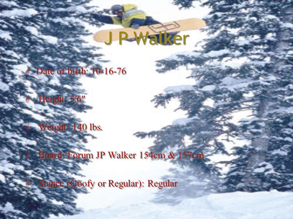 J P Walker G Date of birth: 10-16-76 G Height: 5 6 G Weight: 140 lbs.