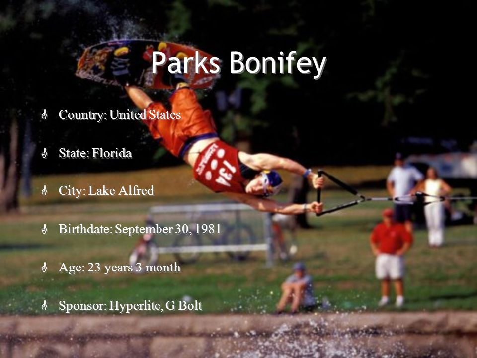 Parks Bonifey G Country: United States G State: Florida G City: Lake Alfred G Birthdate: September 30, 1981 G Age: 23 years 3 month G Sponsor: Hyperlite, G Bolt G Country: United States G State: Florida G City: Lake Alfred G Birthdate: September 30, 1981 G Age: 23 years 3 month G Sponsor: Hyperlite, G Bolt