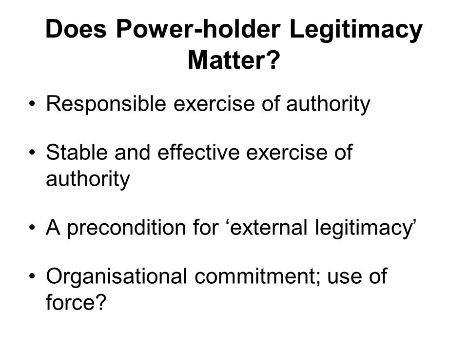 Does Power-holder Legitimacy Matter? Responsible exercise of authority Stable and effective exercise of authority A precondition for 'external legitim