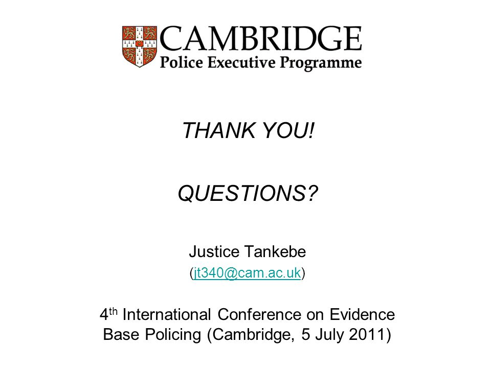 THANK YOU! QUESTIONS? Justice Tankebe (jt340@cam.ac.uk)jt340@cam.ac.uk 4 th International Conference on Evidence Base Policing (Cambridge, 5 July 2011