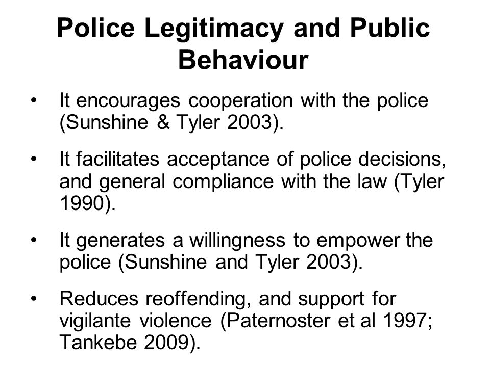 Police Legitimacy and Public Behaviour It encourages cooperation with the police (Sunshine & Tyler 2003). It facilitates acceptance of police decision