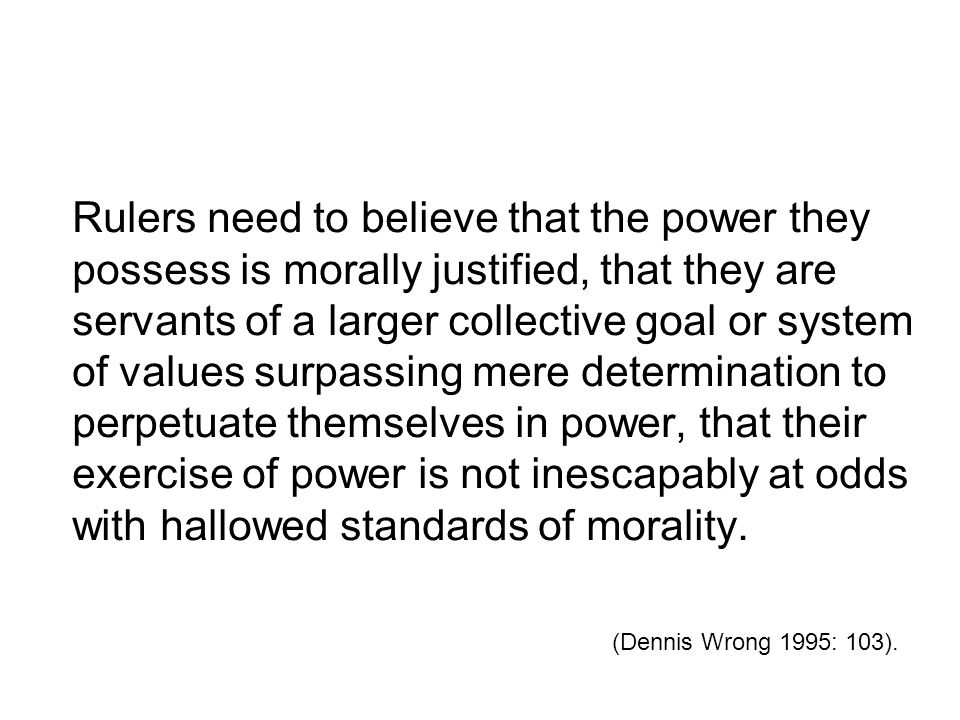 Rulers need to believe that the power they possess is morally justified, that they are servants of a larger collective goal or system of values surpassing mere determination to perpetuate themselves in power, that their exercise of power is not inescapably at odds with hallowed standards of morality.