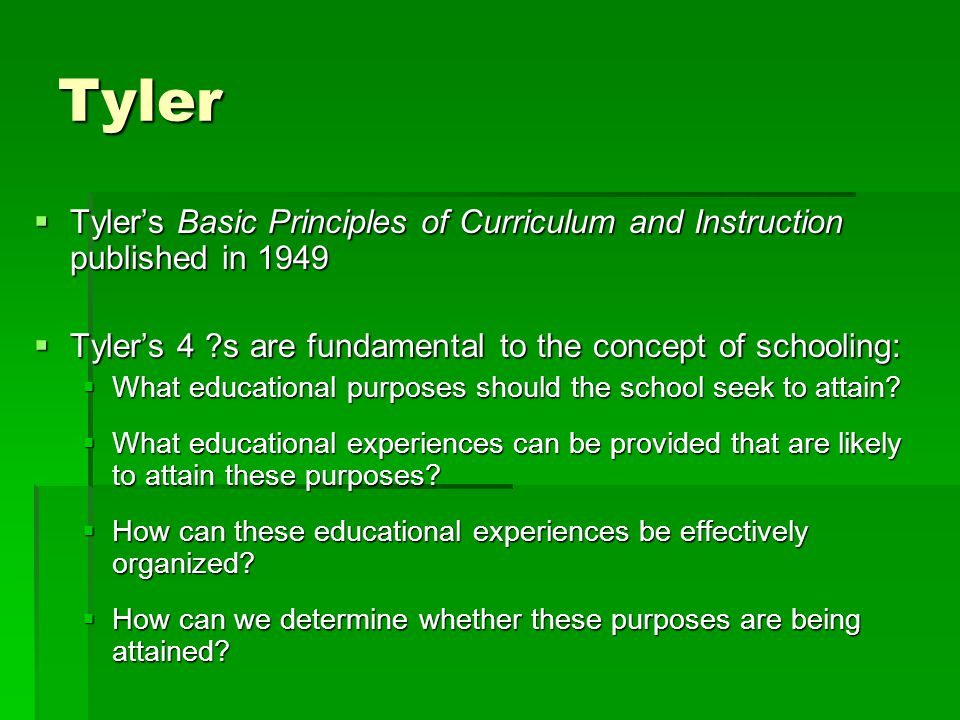 Tyler  Tyler's Basic Principles of Curriculum and Instruction published in 1949  Tyler's 4 ?s are fundamental to the concept of schooling:  What ed