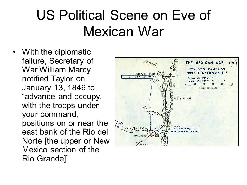 "US Political Scene on Eve of Mexican War With the diplomatic failure, Secretary of War William Marcy notified Taylor on January 13, 1846 to ""advance a"