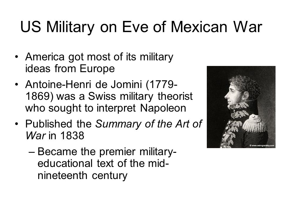 US Military on Eve of Mexican War America got most of its military ideas from Europe Antoine-Henri de Jomini (1779- 1869) was a Swiss military theoris