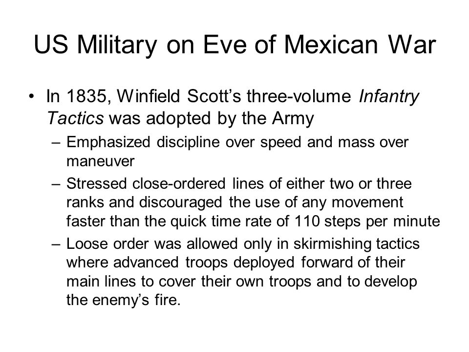US Military on Eve of Mexican War In 1835, Winfield Scott's three-volume Infantry Tactics was adopted by the Army –Emphasized discipline over speed an