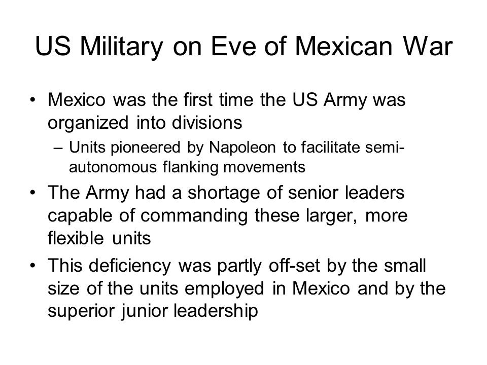 US Military on Eve of Mexican War Mexico was the first time the US Army was organized into divisions –Units pioneered by Napoleon to facilitate semi-