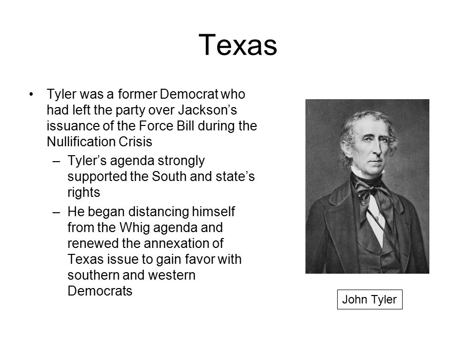 Texas Tyler was a former Democrat who had left the party over Jackson's issuance of the Force Bill during the Nullification Crisis –Tyler's agenda str