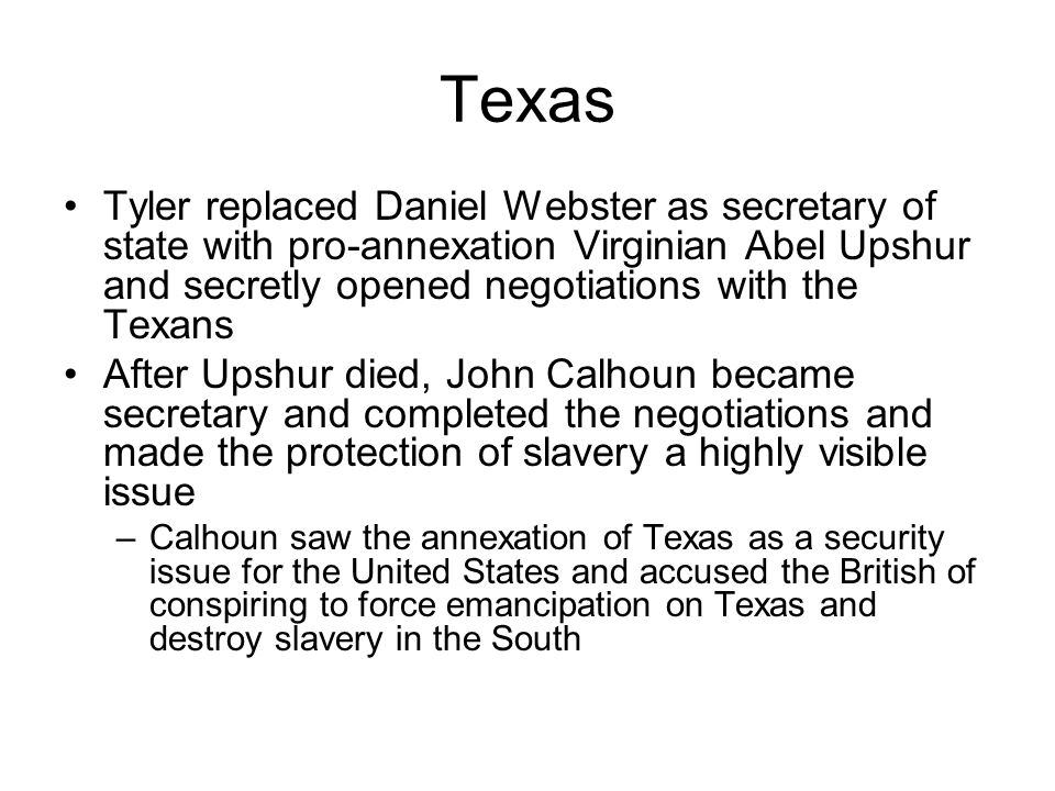 Texas Tyler replaced Daniel Webster as secretary of state with pro-annexation Virginian Abel Upshur and secretly opened negotiations with the Texans A