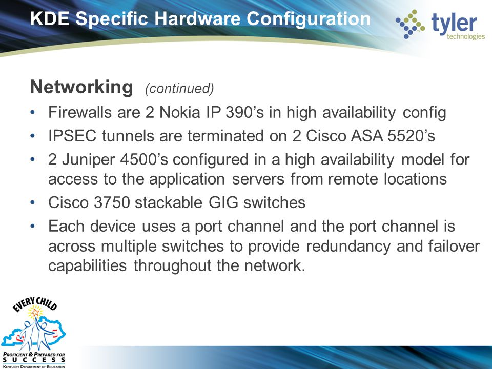 KDE Specific Hardware Configuration Networking (continued) Firewalls are 2 Nokia IP 390's in high availability config IPSEC tunnels are terminated on 2 Cisco ASA 5520's 2 Juniper 4500's configured in a high availability model for access to the application servers from remote locations Cisco 3750 stackable GIG switches Each device uses a port channel and the port channel is across multiple switches to provide redundancy and failover capabilities throughout the network.