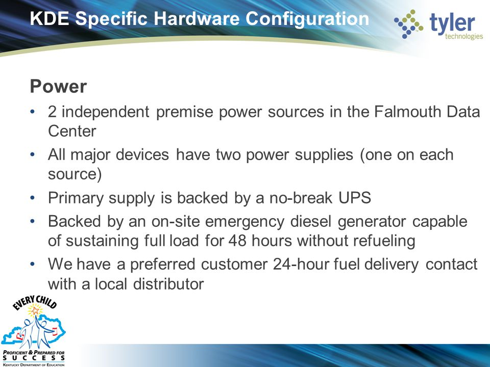 KDE Specific Hardware Configuration Power 2 independent premise power sources in the Falmouth Data Center All major devices have two power supplies (one on each source) Primary supply is backed by a no-break UPS Backed by an on-site emergency diesel generator capable of sustaining full load for 48 hours without refueling We have a preferred customer 24-hour fuel delivery contact with a local distributor