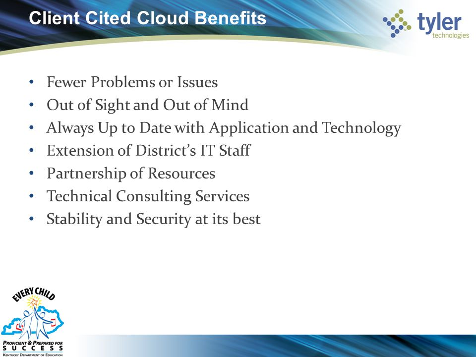 Client Cited Cloud Benefits Fewer Problems or Issues Out of Sight and Out of Mind Always Up to Date with Application and Technology Extension of District's IT Staff Partnership of Resources Technical Consulting Services Stability and Security at its best