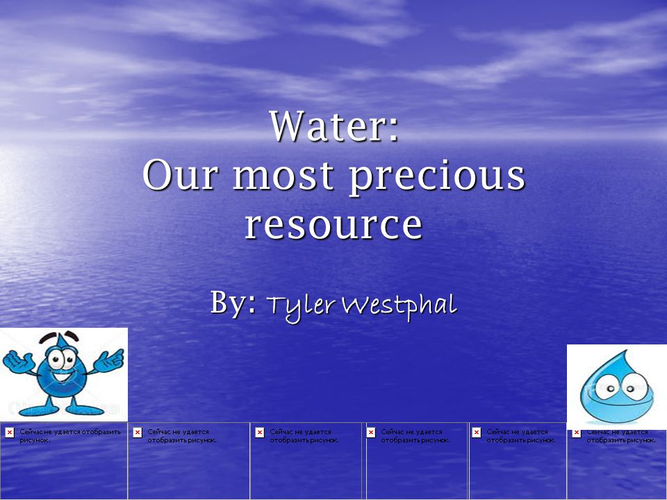Water: Our most precious resource By : Tyler Westphal